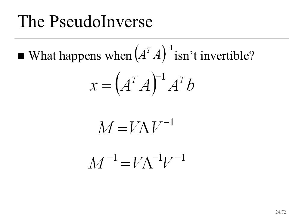 24/72 The PseudoInverse What happens when isn't invertible