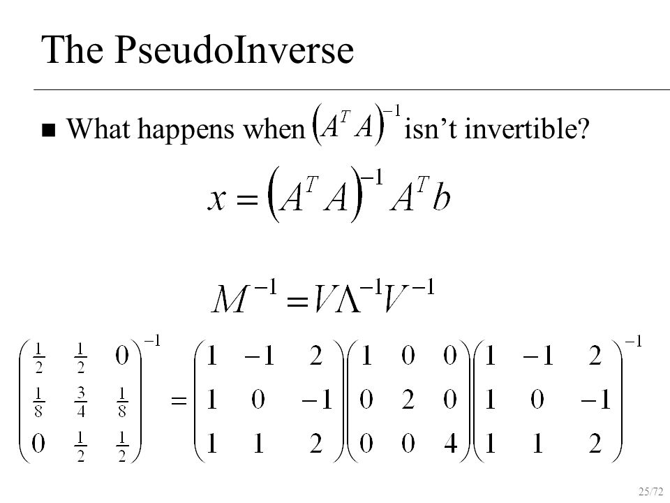 25/72 The PseudoInverse What happens when isn't invertible