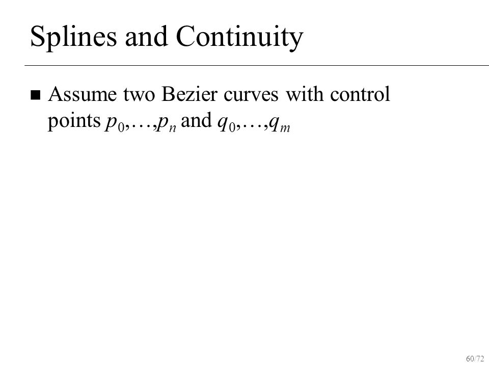60/72 Splines and Continuity Assume two Bezier curves with control points p 0,…,p n and q 0,…,q m