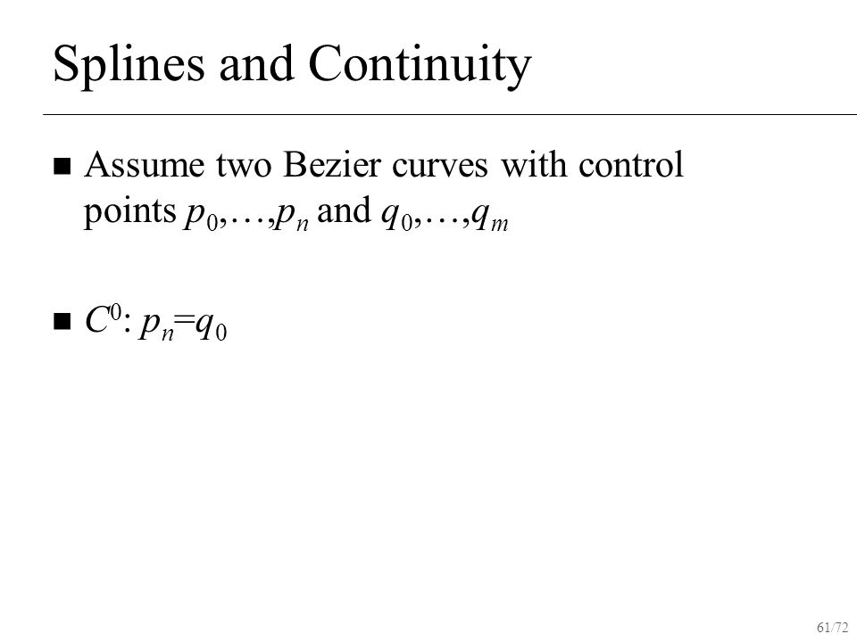 61/72 Splines and Continuity Assume two Bezier curves with control points p 0,…,p n and q 0,…,q m C 0 : p n =q 0