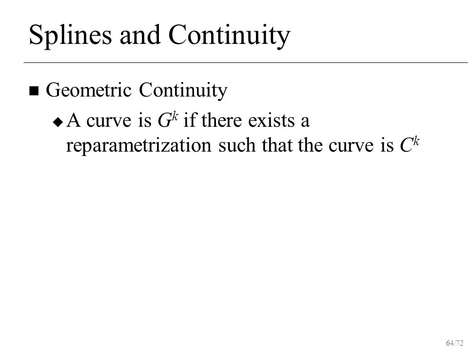 64/72 Splines and Continuity Geometric Continuity  A curve is G k if there exists a reparametrization such that the curve is C k