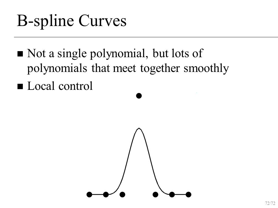 72/72 B-spline Curves Not a single polynomial, but lots of polynomials that meet together smoothly Local control