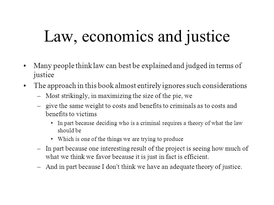 Law, economics and justice Many people think law can best be explained and judged in terms of justice The approach in this book almost entirely ignores such considerations –Most strikingly, in maximizing the size of the pie, we –give the same weight to costs and benefits to criminals as to costs and benefits to victims In part because deciding who is a criminal requires a theory of what the law should be Which is one of the things we are trying to produce –In part because one interesting result of the project is seeing how much of what we think we favor because it is just in fact is efficient.
