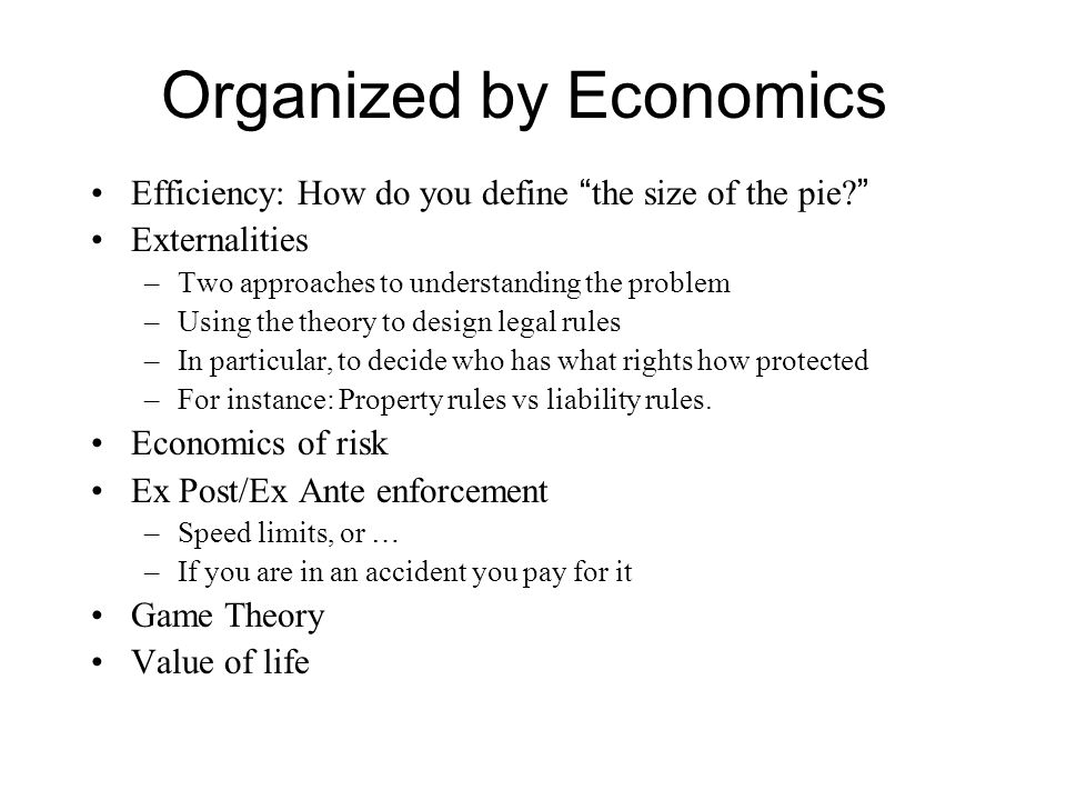 "Organized by Economics Efficiency: How do you define "" the size of the pie? "" Externalities –Two approaches to understanding the problem –Using the th"
