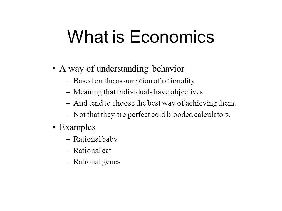 What is Economics A way of understanding behavior –Based on the assumption of rationality –Meaning that individuals have objectives –And tend to choose the best way of achieving them.