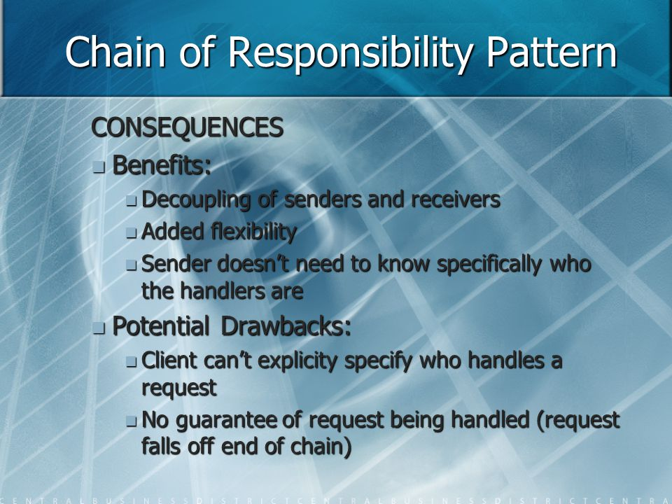 Chain of Responsibility Pattern CONSEQUENCES Benefits: Benefits: Decoupling of senders and receivers Decoupling of senders and receivers Added flexibility Added flexibility Sender doesn't need to know specifically who the handlers are Sender doesn't need to know specifically who the handlers are Potential Drawbacks: Potential Drawbacks: Client can't explicity specify who handles a request Client can't explicity specify who handles a request No guarantee of request being handled (request falls off end of chain) No guarantee of request being handled (request falls off end of chain)