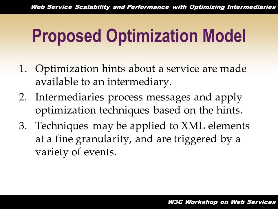 Web Service Scalability and Performance with Optimizing Intermediaries W3C Workshop on Web Services Proposed Optimization Model 1.Optimization hints about a service are made available to an intermediary.