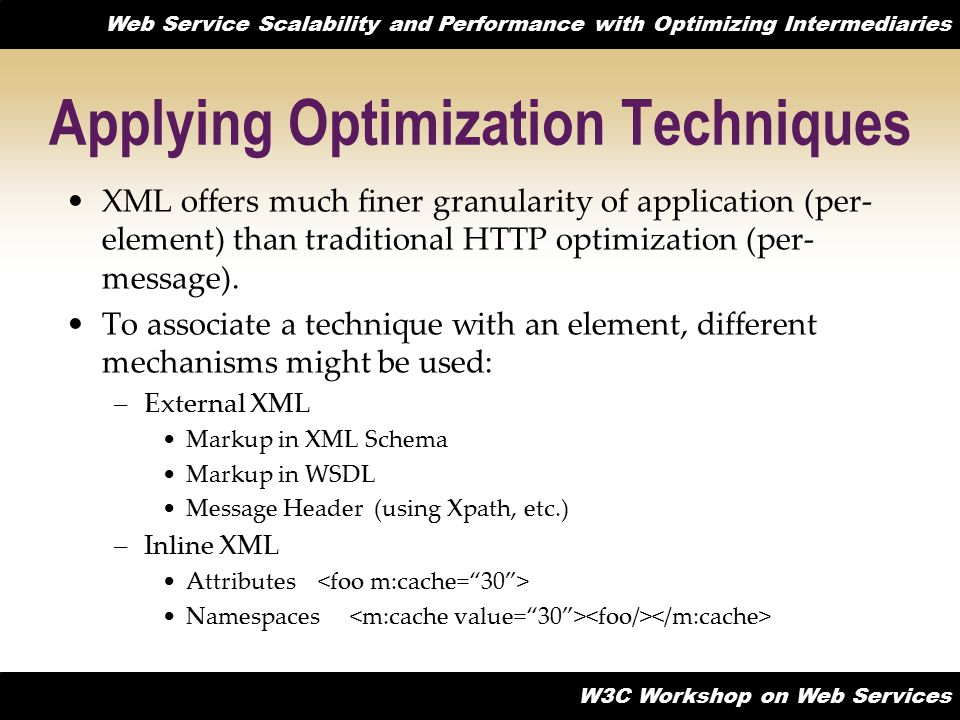 Web Service Scalability and Performance with Optimizing Intermediaries W3C Workshop on Web Services Applying Optimization Techniques XML offers much finer granularity of application (per- element) than traditional HTTP optimization (per- message).