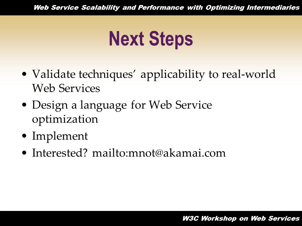 Web Service Scalability and Performance with Optimizing Intermediaries W3C Workshop on Web Services Next Steps Validate techniques' applicability to real-world Web Services Design a language for Web Service optimization Implement Interested.