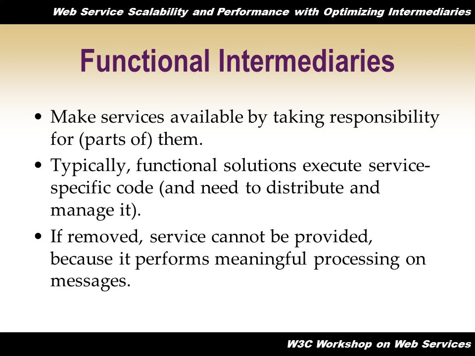 Web Service Scalability and Performance with Optimizing Intermediaries W3C Workshop on Web Services Functional Intermediaries Make services available by taking responsibility for (parts of) them.