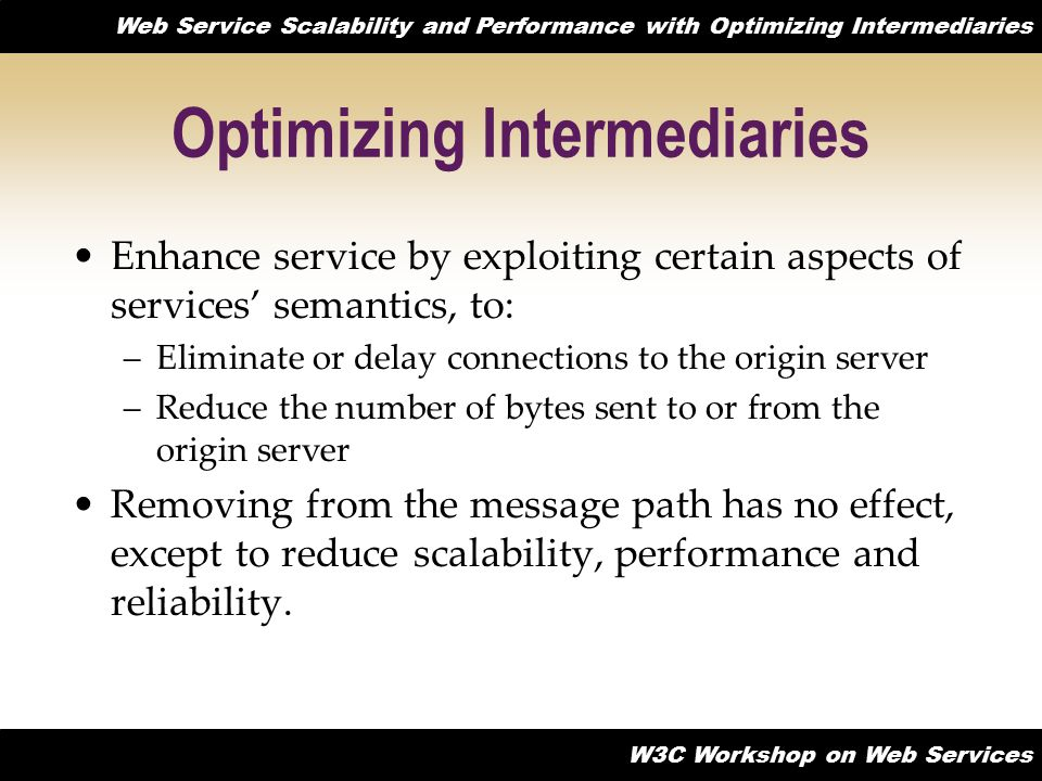 Web Service Scalability and Performance with Optimizing Intermediaries W3C Workshop on Web Services Optimizing Intermediaries Enhance service by exploiting certain aspects of services' semantics, to: –Eliminate or delay connections to the origin server –Reduce the number of bytes sent to or from the origin server Removing from the message path has no effect, except to reduce scalability, performance and reliability.