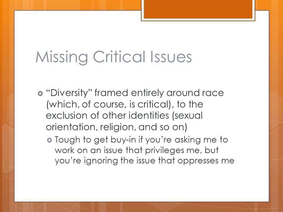 Missing Critical Issues  Diversity framed entirely around race (which, of course, is critical), to the exclusion of other identities (sexual orientation, religion, and so on)  Tough to get buy-in if you're asking me to work on an issue that privileges me, but you're ignoring the issue that oppresses me