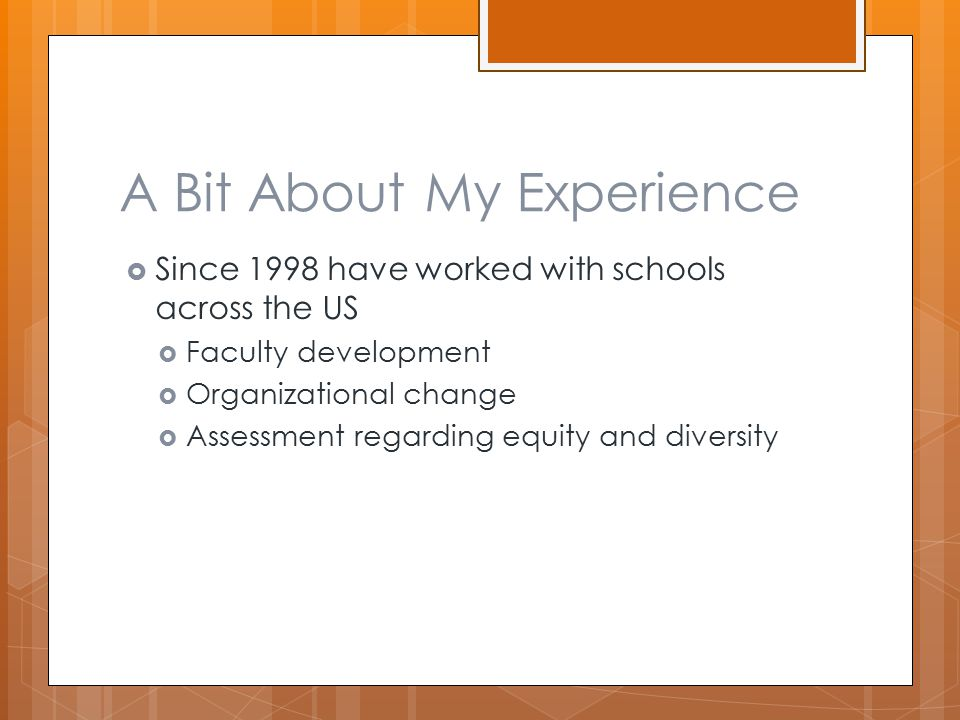 A Bit About My Experience  Since 1998 have worked with schools across the US  Faculty development  Organizational change  Assessment regarding equity and diversity