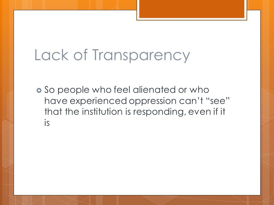 """Lack of Transparency  So people who feel alienated or who have experienced oppression can't """"see"""" that the institution is responding, even if it is"""