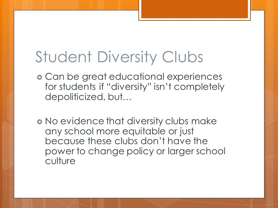 Student Diversity Clubs  Can be great educational experiences for students if diversity isn't completely depoliticized, but…  No evidence that diversity clubs make any school more equitable or just because these clubs don't have the power to change policy or larger school culture