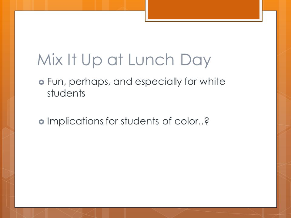 Mix It Up at Lunch Day  Fun, perhaps, and especially for white students  Implications for students of color..?