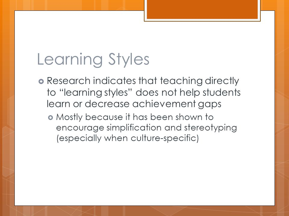 """Learning Styles  Research indicates that teaching directly to """"learning styles"""" does not help students learn or decrease achievement gaps  Mostly be"""
