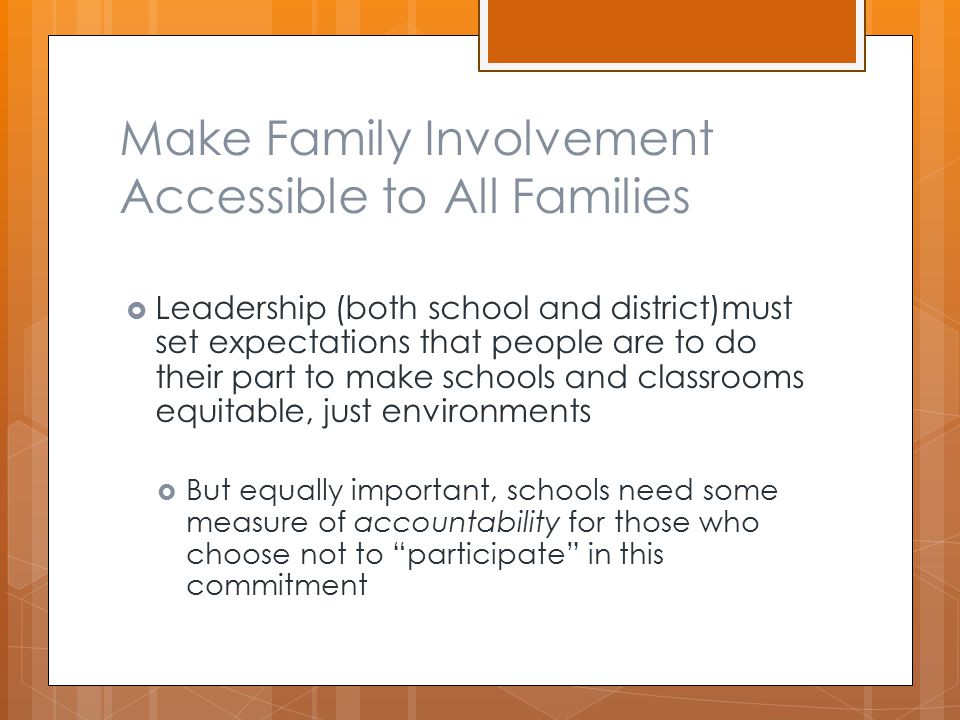 Make Family Involvement Accessible to All Families  Leadership (both school and district)must set expectations that people are to do their part to make schools and classrooms equitable, just environments  But equally important, schools need some measure of accountability for those who choose not to participate in this commitment