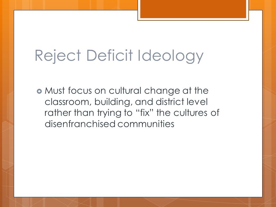 Reject Deficit Ideology  Must focus on cultural change at the classroom, building, and district level rather than trying to fix the cultures of disenfranchised communities