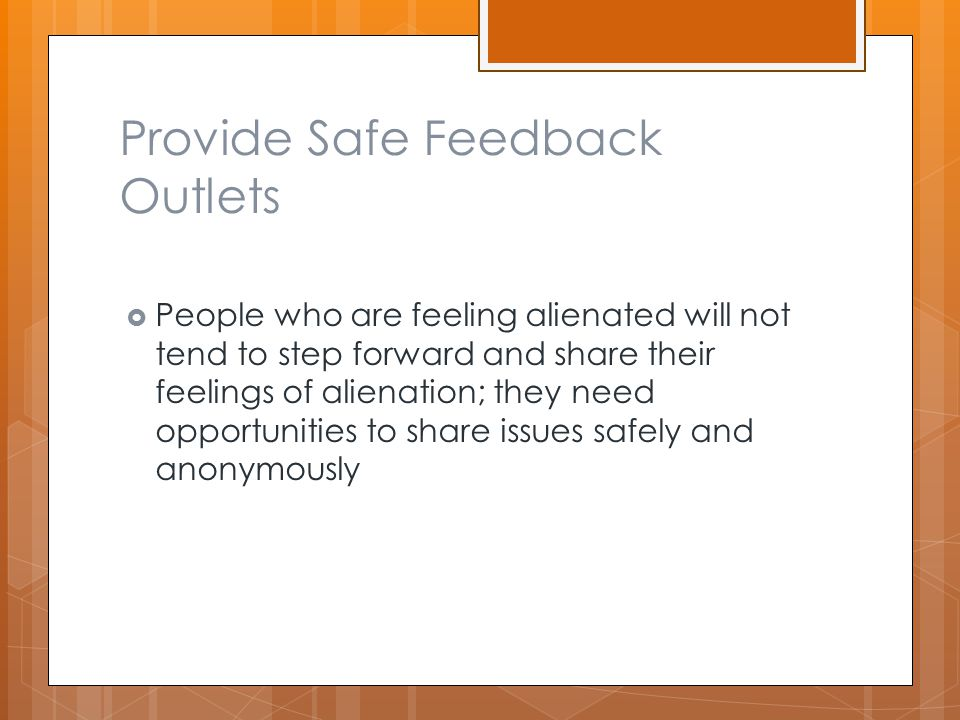 Provide Safe Feedback Outlets  People who are feeling alienated will not tend to step forward and share their feelings of alienation; they need opportunities to share issues safely and anonymously