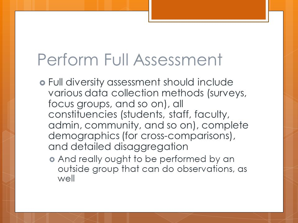 Perform Full Assessment  Full diversity assessment should include various data collection methods (surveys, focus groups, and so on), all constituencies (students, staff, faculty, admin, community, and so on), complete demographics (for cross-comparisons), and detailed disaggregation  And really ought to be performed by an outside group that can do observations, as well