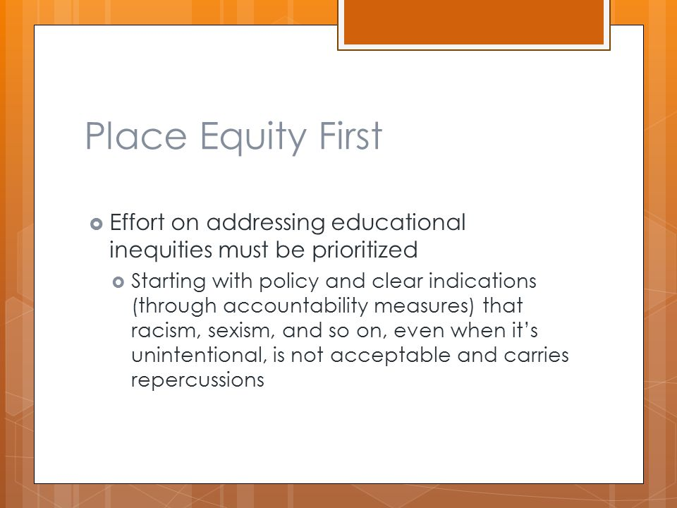 Place Equity First  Effort on addressing educational inequities must be prioritized  Starting with policy and clear indications (through accountability measures) that racism, sexism, and so on, even when it's unintentional, is not acceptable and carries repercussions