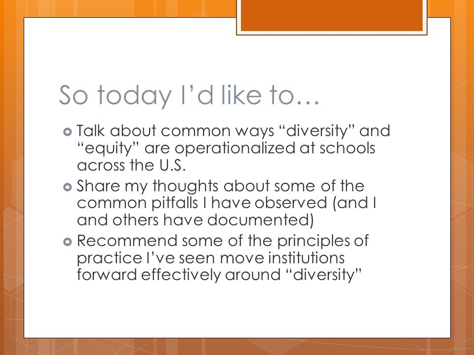 """So today I'd like to…  Talk about common ways """"diversity"""" and """"equity"""" are operationalized at schools across the U.S.  Share my thoughts about some"""