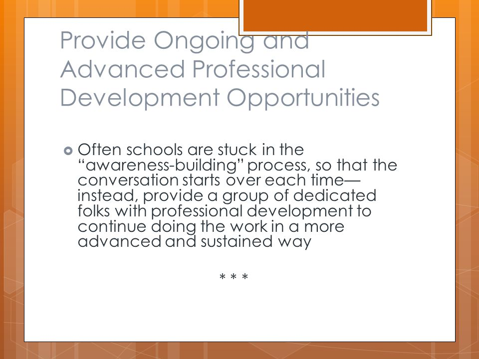 Provide Ongoing and Advanced Professional Development Opportunities  Often schools are stuck in the awareness-building process, so that the conversation starts over each time— instead, provide a group of dedicated folks with professional development to continue doing the work in a more advanced and sustained way * * *