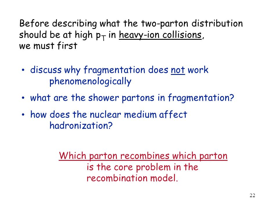 22 Before describing what the two-parton distribution should be at high p T in heavy-ion collisions, we must first discuss why fragmentation does not work phenomenologically what are the shower partons in fragmentation.