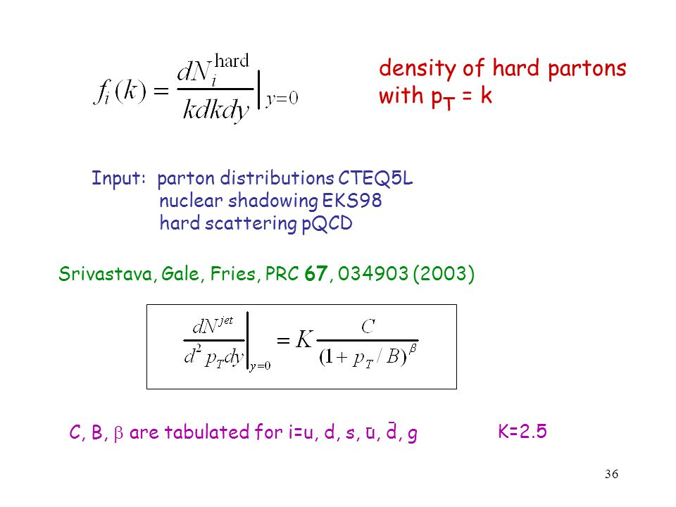 36 density of hard partons with p T = k Input: parton distributions CTEQ5L nuclear shadowing EKS98 hard scattering pQCD Srivastava, Gale, Fries, PRC 67, 034903 (2003) C, B,  are tabulated for i=u, d, s, u, d, gK=2.5