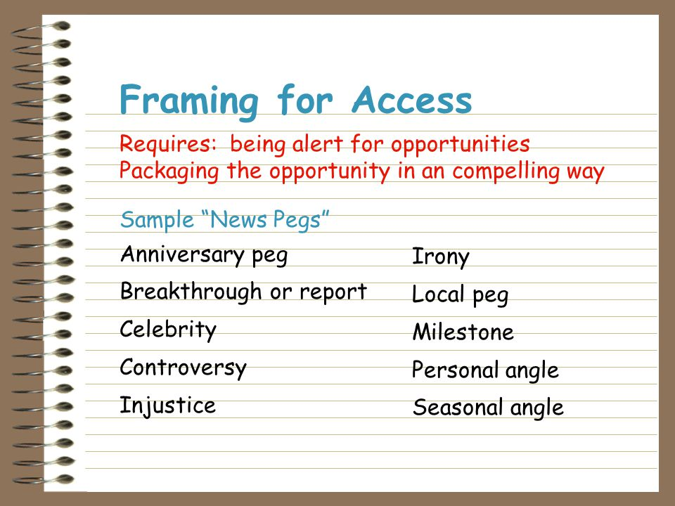 Framing for Access Getting the media's attention with a newsworthy or interesting story  Paying for it  Asking for it  Earning it (finding a news peg)