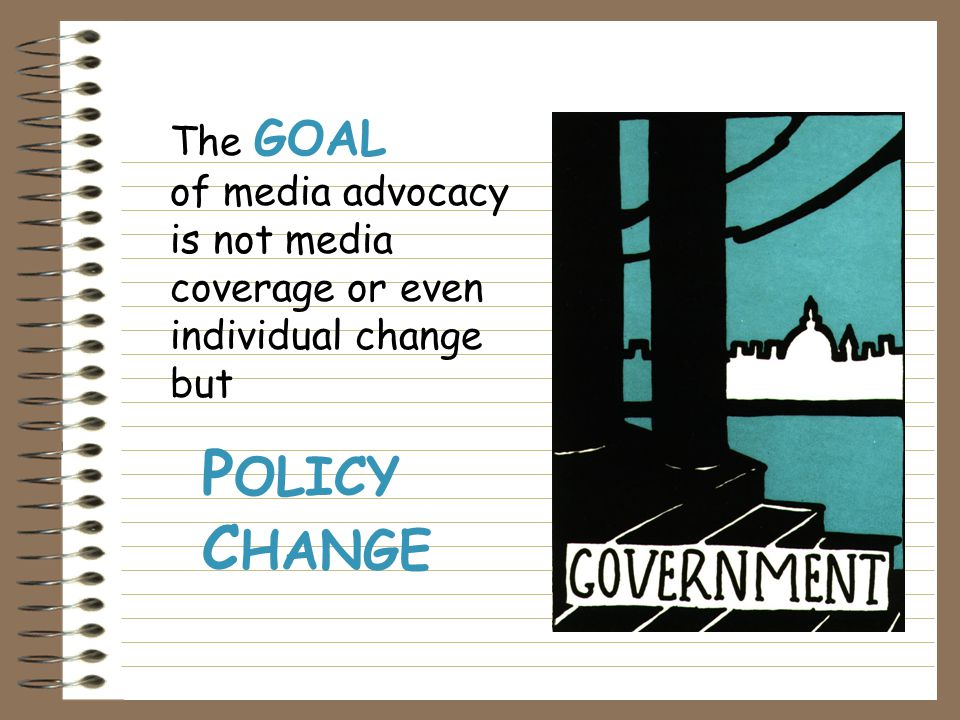 The GOAL of media advocacy is not media coverage or even individual change but P OLICY C HANGE