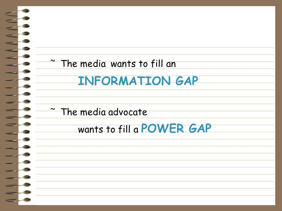 ˜The media wants to fill an INFORMATION GAP ˜The media advocate wants to fill a POWER GAP