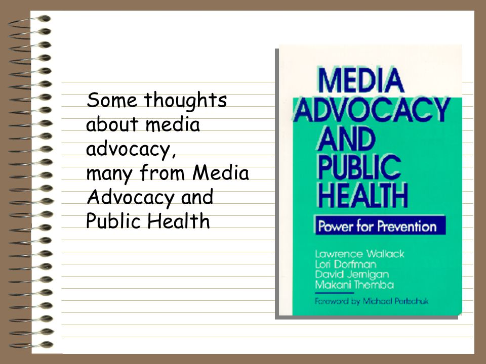 Who is an advocate: Physicians Teachers Volunteers Politicians who still care An alert and articulate 10-year-old Angry parents Pregnant mothers YOU can be a media advocate.!
