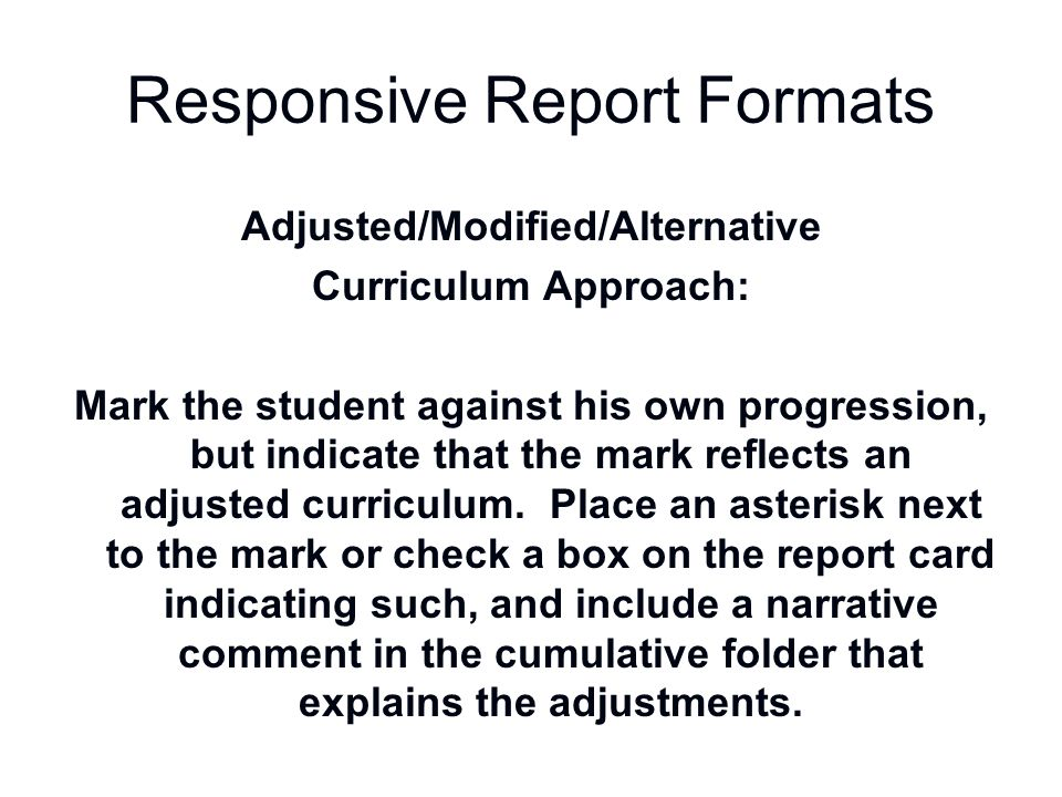 Responsive Report Formats Adjusted/Modified/Alternative Curriculum Approach: Mark the student against his own progression, but indicate that the mark