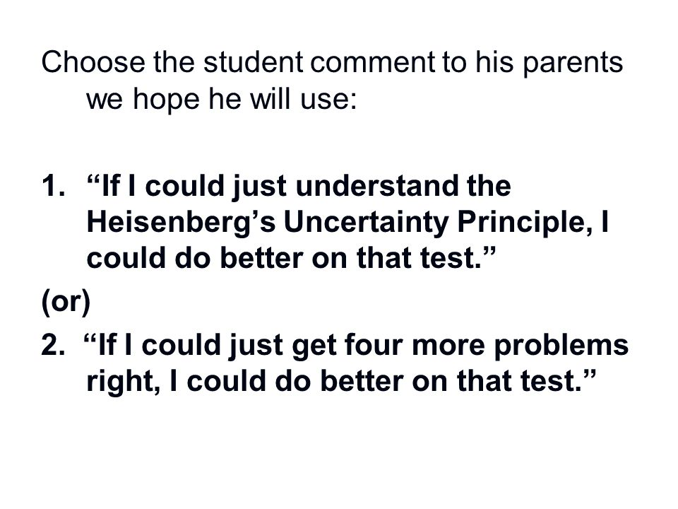 """Choose the student comment to his parents we hope he will use: 1.""""If I could just understand the Heisenberg's Uncertainty Principle, I could do better"""