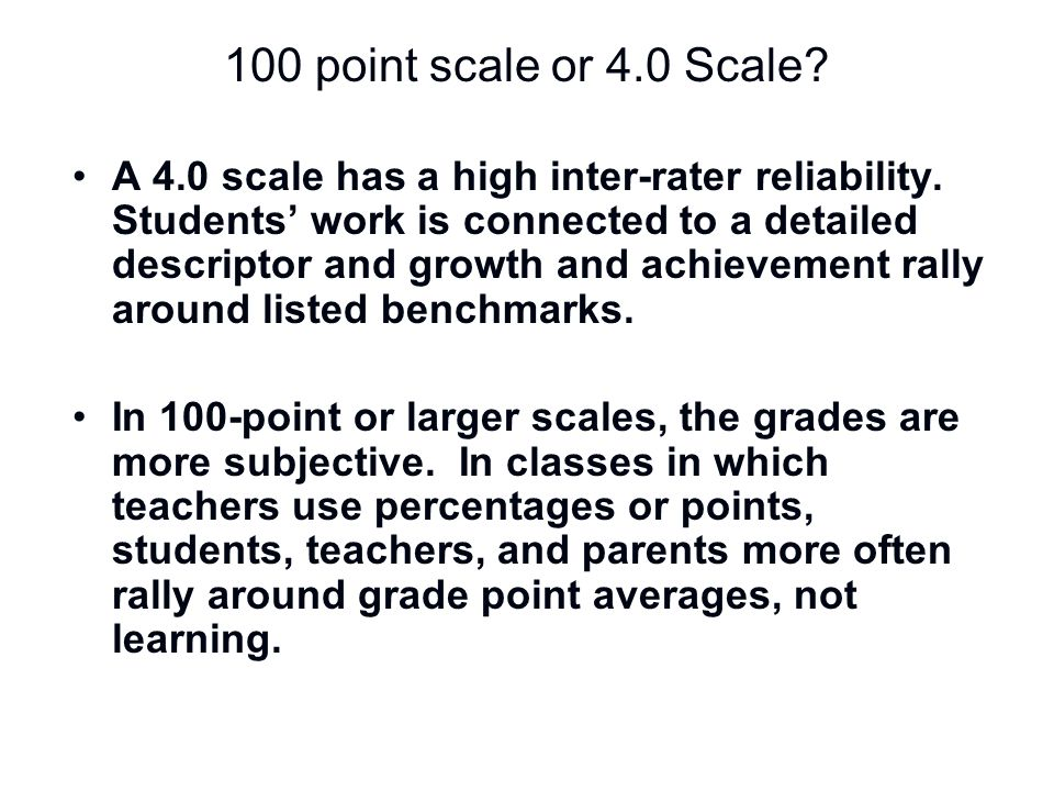 100 point scale or 4.0 Scale? A 4.0 scale has a high inter-rater reliability. Students' work is connected to a detailed descriptor and growth and achi