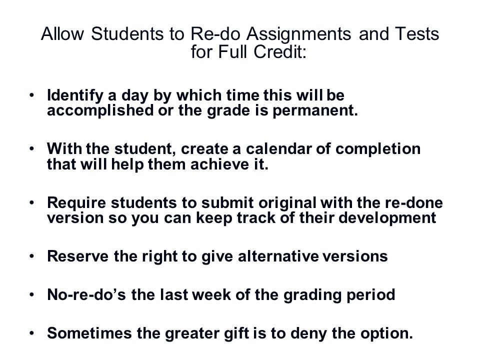 Allow Students to Re-do Assignments and Tests for Full Credit: Identify a day by which time this will be accomplished or the grade is permanent. With