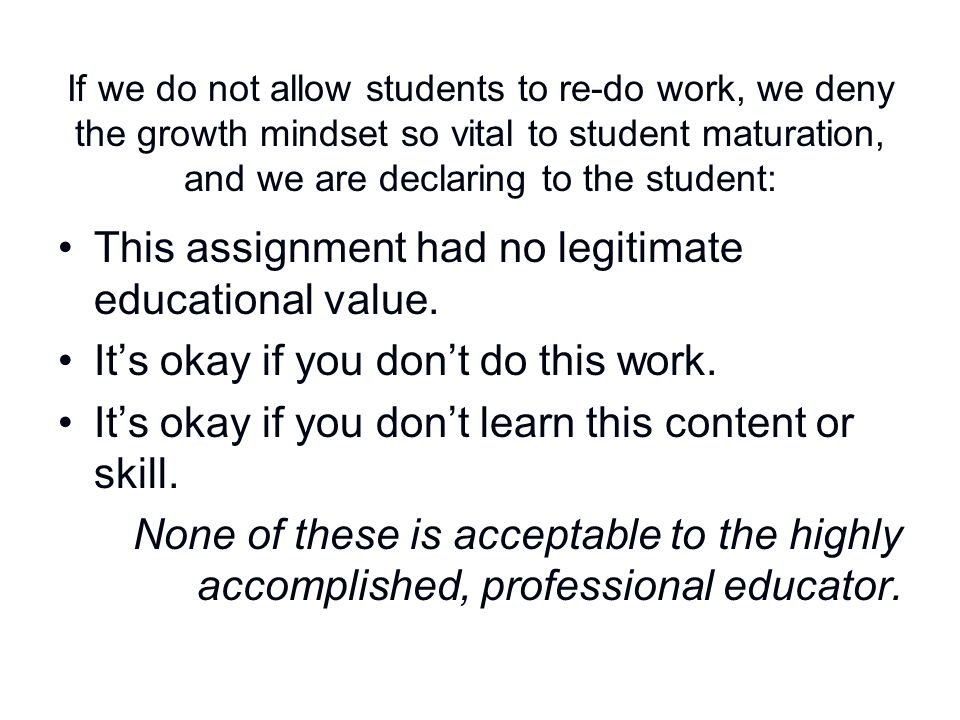 If we do not allow students to re-do work, we deny the growth mindset so vital to student maturation, and we are declaring to the student: This assign