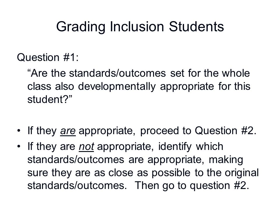 """Grading Inclusion Students Question #1: """"Are the standards/outcomes set for the whole class also developmentally appropriate for this student?"""" If the"""