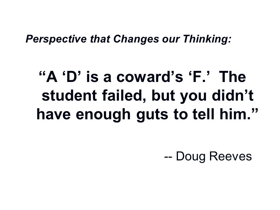 """A Perspective that Changes our Thinking: """"A 'D' is a coward's 'F.' The student failed, but you didn't have enough guts to tell him."""" -- Doug Reeves"""