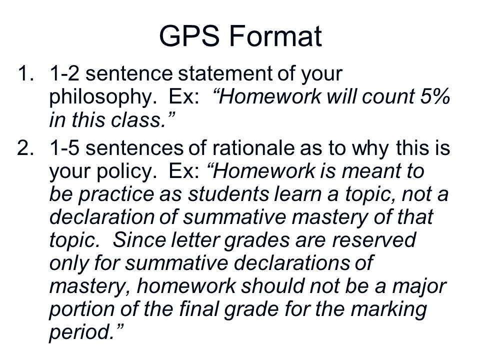 """GPS Format 1.1-2 sentence statement of your philosophy. Ex: """"Homework will count 5% in this class."""" 2.1-5 sentences of rationale as to why this is you"""