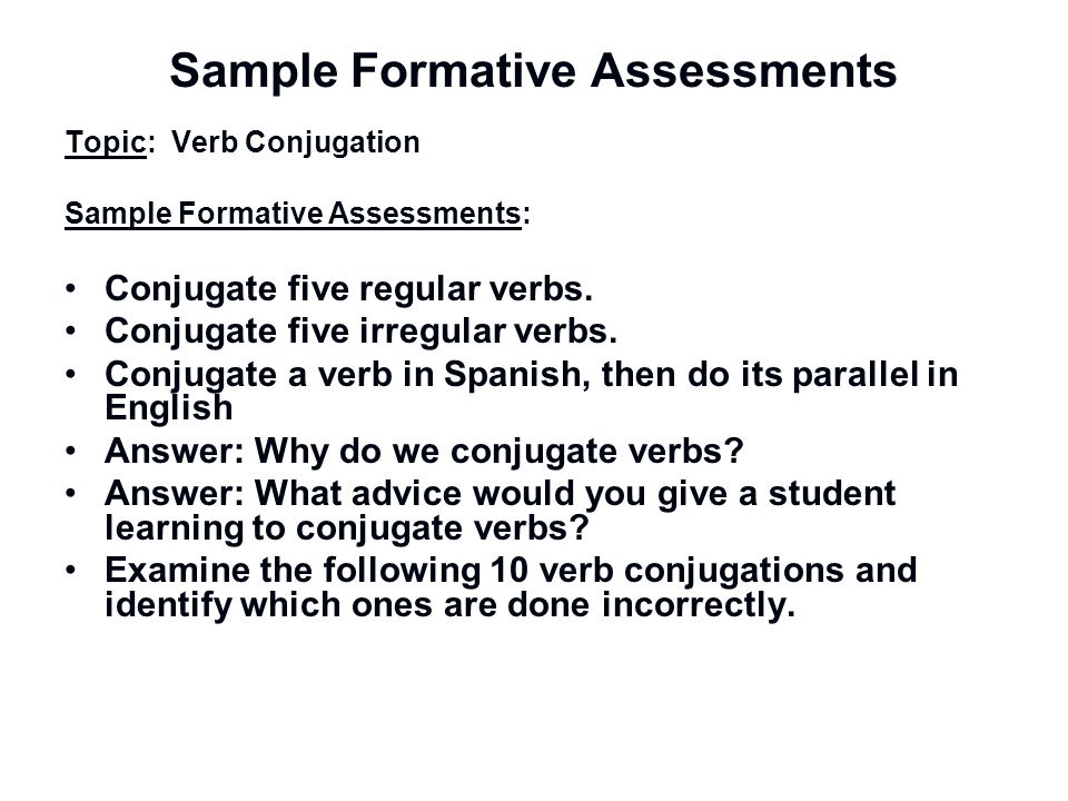 Sample Formative Assessments Topic: Verb Conjugation Sample Formative Assessments: Conjugate five regular verbs. Conjugate five irregular verbs. Conju