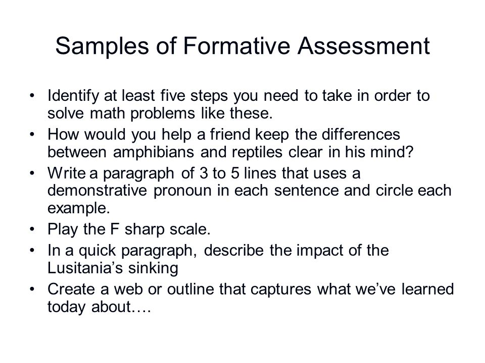Samples of Formative Assessment Identify at least five steps you need to take in order to solve math problems like these. How would you help a friend