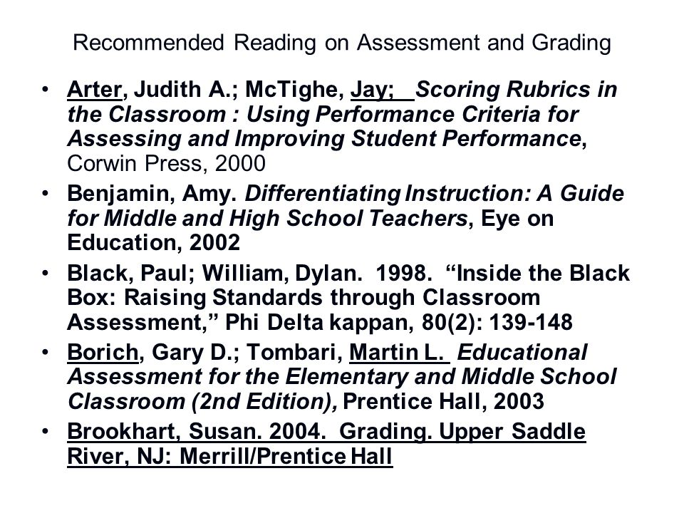 Recommended Reading on Assessment and Grading Arter, Judith A.; McTighe, Jay; Scoring Rubrics in the Classroom : Using Performance Criteria for Assess