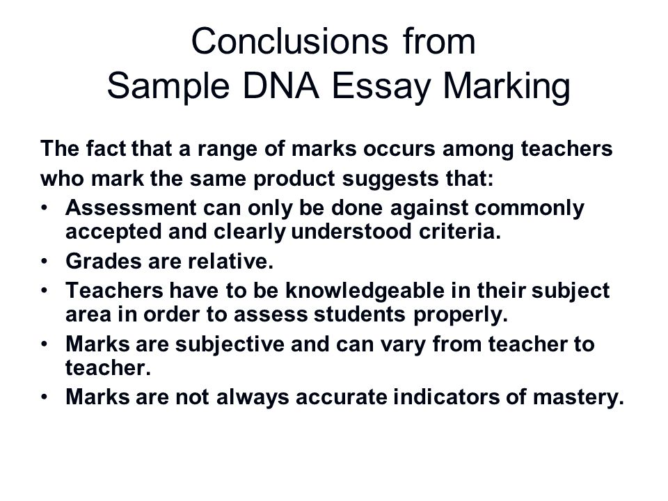 Conclusions from Sample DNA Essay Marking The fact that a range of marks occurs among teachers who mark the same product suggests that: Assessment can