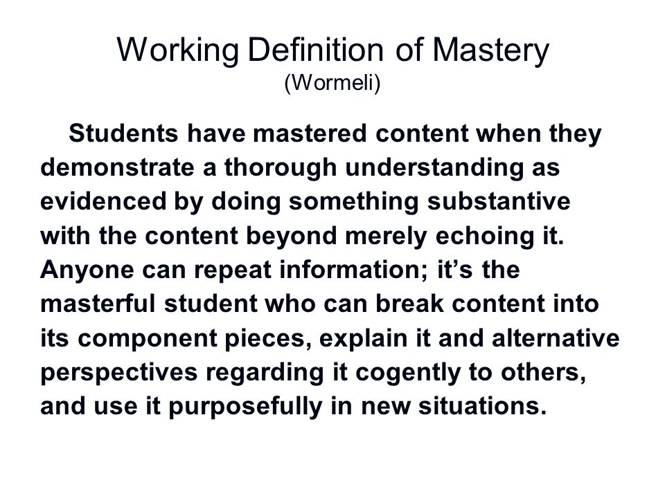 Working Definition of Mastery (Wormeli) Students have mastered content when they demonstrate a thorough understanding as evidenced by doing something