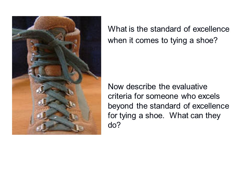 What is the standard of excellence when it comes to tying a shoe? Now describe the evaluative criteria for someone who excels beyond the standard of e