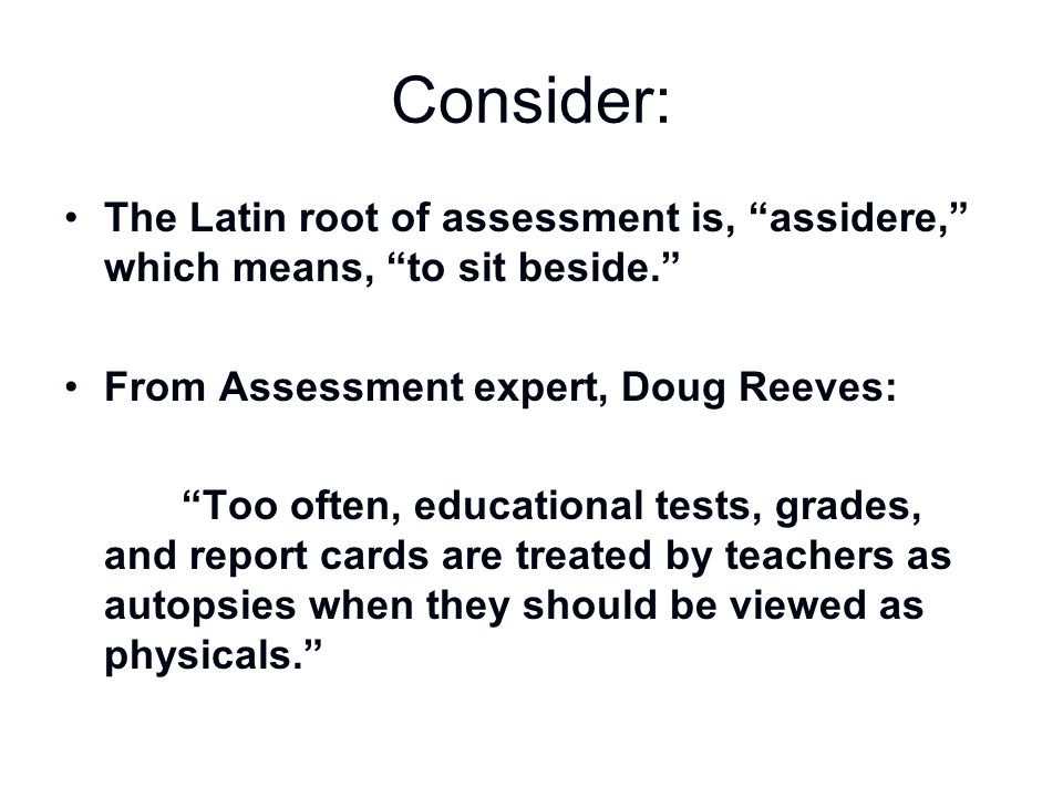 """Consider: The Latin root of assessment is, """"assidere,"""" which means, """"to sit beside."""" From Assessment expert, Doug Reeves: """"Too often, educational test"""