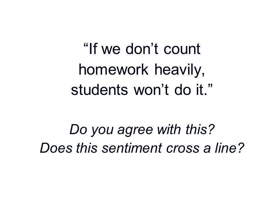 """""""If we don't count homework heavily, students won't do it."""" Do you agree with this? Does this sentiment cross a line?"""